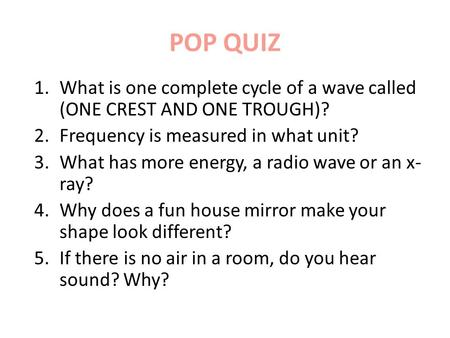 POP QUIZ 1.What is one complete cycle of a wave called (ONE CREST AND ONE TROUGH)? 2.Frequency is measured in what unit? 3.What has more energy, a radio.