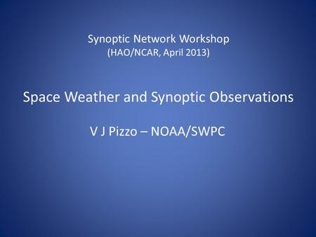 Synoptic Network Workshop (HAO/NCAR, April 2013) Space Weather and Synoptic Observations V J Pizzo – NOAA/SWPC.