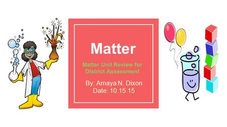 Matter Matter Unit Review for District Assessment By: Amaya N. Dixon Date: 10.15.15.