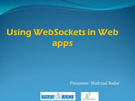 Using WebSockets in Web apps Presenter: Shahzad Badar.