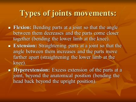 Types of joints movements: Flexion: Bending parts at a joint so that the angle between them decreases and the parts come closer together (bending the lower.