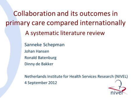 Collaboration and its outcomes in primary care compared internationally Sanneke Schepman Johan Hansen Ronald Batenburg Dinny de Bakker Netherlands Institute.