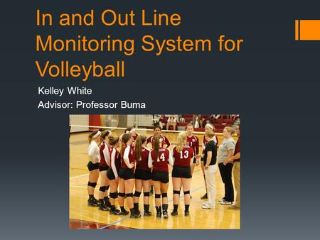 In and Out Line Monitoring System for Volleyball Kelley White Advisor: Professor Buma.