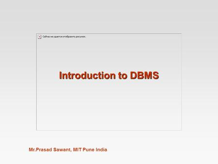 Mr.Prasad Sawant, MIT Pune India Introduction to DBMS.