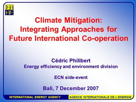 INTERNATIONAL ENERGY AGENCY AGENCE INTERNATIONALE DE L'ENERGIE Climate Mitigation: Integrating Approaches for Future International Co-operation Cédric.