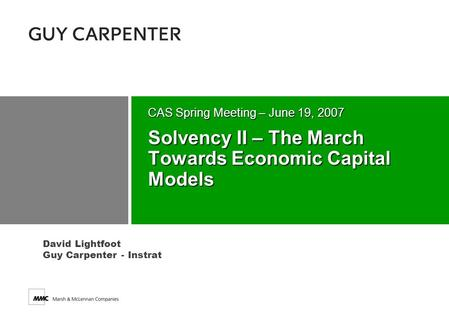 David Lightfoot Guy Carpenter - Instrat Solvency II – The March Towards Economic Capital Models CAS Spring Meeting – June 19, 2007.