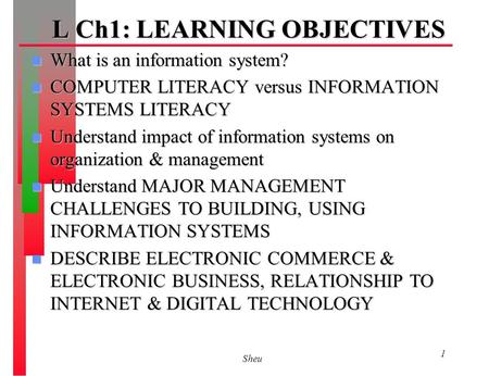Sheu 1 L Ch1: LEARNING OBJECTIVES n What is an information system? n COMPUTER LITERACY versus INFORMATION SYSTEMS LITERACY n Understand impact of information.