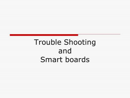 Trouble Shooting and Smart boards. Orientation  If you and the arrow/cursor on the SMART Board aren't at the same place  If your SMART Board has been.
