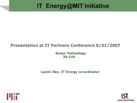 IT Initiative Presentation at IT Partners Conference 5/31/2007 Green Technology 36-144 Laxmi Rao, IT Energy co-ordinator.