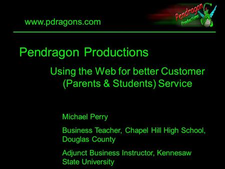 1 Pendragon Productions Using the Web for better Customer (Parents & Students) Service Michael Perry Business Teacher, Chapel Hill High School, Douglas.