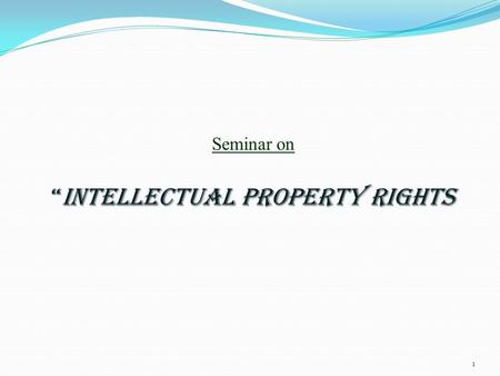 "1 Seminar on ""INTELLECTUAL PROPERTY RIGHTS. INTODUCTION What are IPRs? ""IPRs are LEGAL rights which are granted to a person for CREATIONS of the mind."