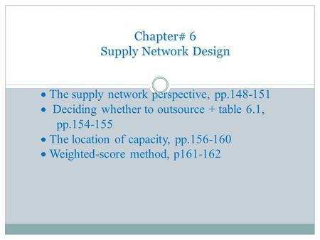  The supply network perspective, pp.148-151  Deciding whether to outsource + table 6.1, pp.154-155  The location of capacity, pp.156-160  Weighted-score.