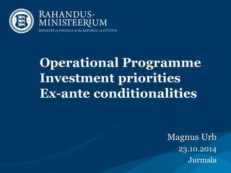 Operational Programme Investment priorities Ex-ante conditionalities Magnus Urb 23.10.2014 Jurmala.