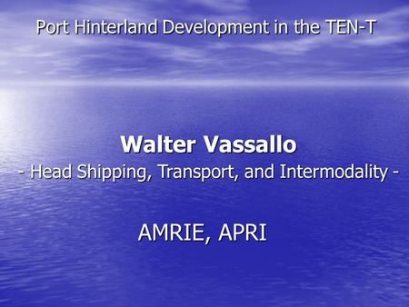 Port Hinterland Development in the TEN-T Walter Vassallo - Head Shipping, Transport, and Intermodality - AMRIE, APRI.
