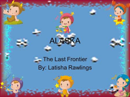 ALASKA The Last Frontier By: Latisha Rawlings. The State That Borders My State The state that borders my state is Country of Canada.