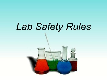 Lab Safety Rules. Basic Safety Rules Use common sense. No unauthorized experiments. Handle chemicals/glassware with respect.