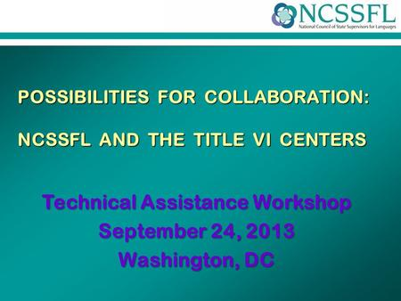 ® POSSIBILITIES FOR COLLABORATION: NCSSFL AND THE TITLE VI CENTERS Technical Assistance Workshop September 24, 2013 Washington, DC.