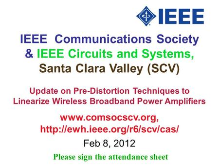 IEEE Communications Society & IEEE Circuits and Systems, Santa Clara Valley (SCV)   Feb 8, 2012 Please.