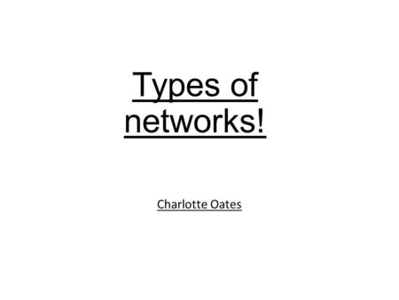 Types of networks! Charlotte Oates. Local Area Network On a small area, e.g: within one building Connects computers and other devices such as printers.