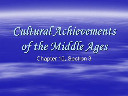 Cultural Achievements of the Middle Ages Chapter 10, Section 3.