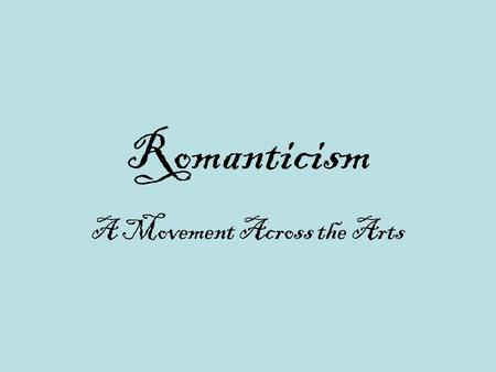 Romanticism A Movement Across the Arts. Definition  Romanticism refers to a movement in art, literature, and music during the 19 th century From approximately.