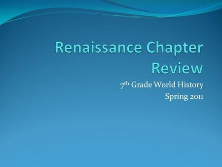 "7 th Grade World History Spring 2011. What and When is the Renaissance? The Renaissance literally means ""rebirth"" and is the period that follows Europe's."