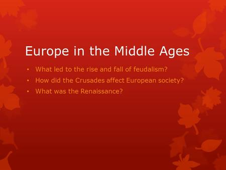 Europe in the Middle Ages What led to the rise and fall of feudalism? How did the Crusades affect European society? What was the Renaissance?