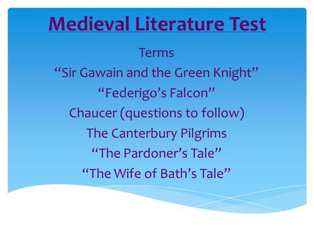 "Medieval Literature Test Terms ""Sir Gawain and the Green Knight"" ""Federigo's Falcon"" Chaucer (questions to follow) The Canterbury Pilgrims ""The Pardoner's."