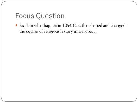 Focus Question Explain what happen in 1054 C.E. that shaped and changed the course of religious history in Europe…