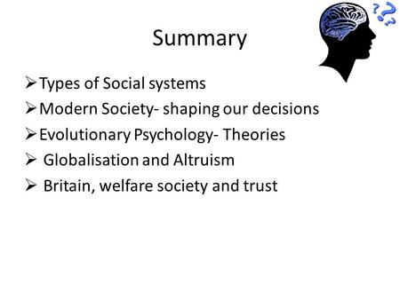 Summary  Types of Social systems  Modern Society- shaping our decisions  Evolutionary Psychology- Theories  Globalisation and Altruism  Britain, welfare.