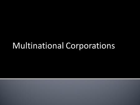 Multinational Corporations.  A firm that operates in more than one country  Headquarters in one country and branch plants in several other countries.