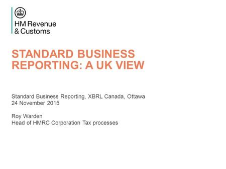 STANDARD BUSINESS REPORTING: A UK VIEW Standard Business Reporting, XBRL Canada, Ottawa 24 November 2015 Roy Warden Head of HMRC Corporation Tax processes.