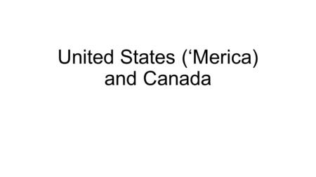 United States ('Merica) and Canada. Learning Target I can identify multiple Economic and Cultural Characteristics of the United States and Canada.