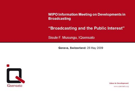 "Ideas in Development www.iqsensato.org WIPO Information Meeting on Developments in Broadcasting ""Broadcasting and the Public Interest"" Sisule F. Musungu,"
