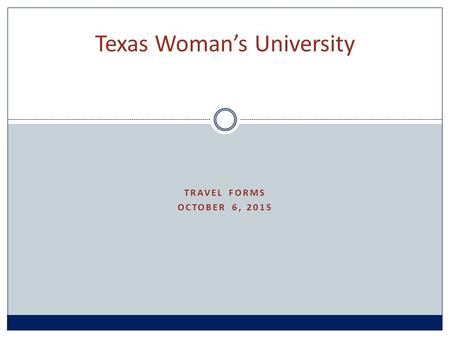 TRAVEL FORMS OCTOBER 6, 2015 Texas Woman's University.