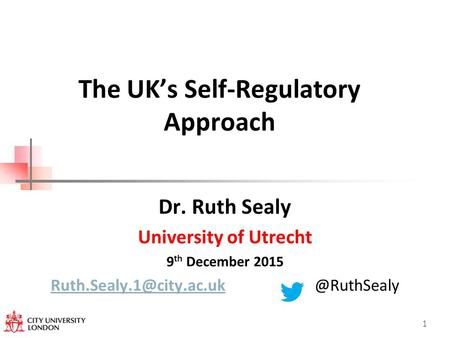 The UK's Self-Regulatory Approach Dr. Ruth Sealy University of Utrecht 9 th December 1.