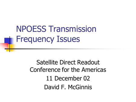 NPOESS Transmission Frequency Issues Satellite Direct Readout Conference for the Americas 11 December 02 David F. McGinnis.