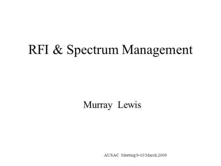 AUSAC Meeting 9-10 March 2009 RFI & Spectrum Management Murray Lewis.