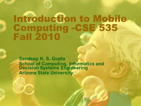 Introduction to Mobile Computing -CSE 535 Fall 2010 Sandeep K. S. Gupta School of Computing, Informatics and Decision Systems Engineering Arizona State.