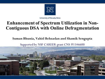 Enhancement of Spectrum Utilization in Non- Contiguous DSA with Online Defragmentation Suman Bhunia, Vahid Behzadan and Shamik Sengupta Supported by NSF.