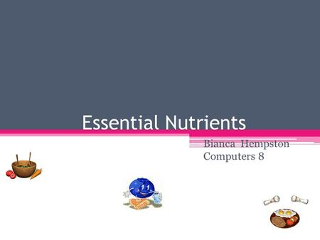 Essential Nutrients Bianca Hempston Computers 8. Carbohydrates Examples: grains, beans, etc… Source of energy Not easily digested Make you feel full longer.