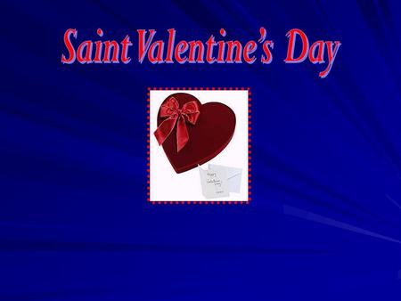 Saint Valentine's Day is on the 14th of February. It is the traditional day of lovers.