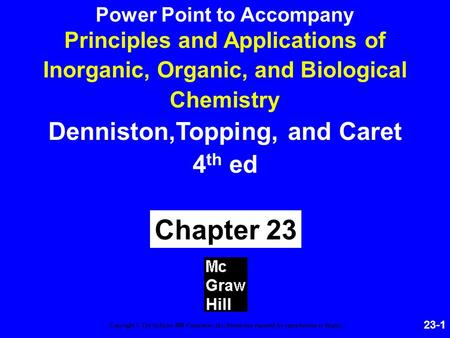23-1 Principles and Applications of Inorganic, Organic, and Biological Chemistry Denniston,Topping, and Caret 4 th ed Chapter 23 Copyright © The McGraw-Hill.
