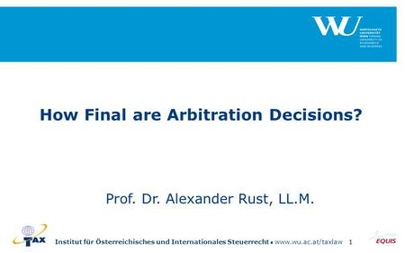 Institut für Österreichisches und Internationales Steuerrecht www.wu.ac.at/taxlaw1 How Final are Arbitration Decisions? Prof. Dr. Alexander Rust, LL.M.
