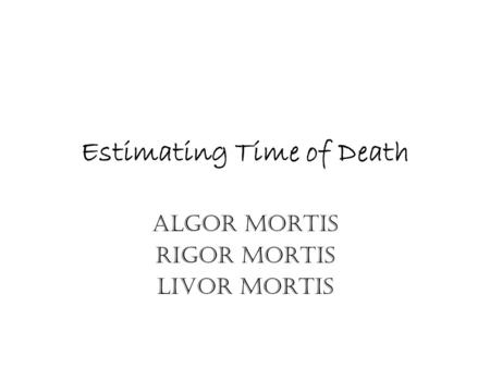 Estimating Time of Death Algor Mortis Rigor Mortis Livor Mortis.