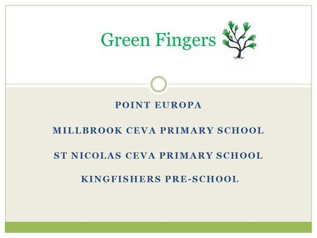 POINT EUROPA MILLBROOK CEVA PRIMARY SCHOOL ST NICOLAS CEVA PRIMARY SCHOOL KINGFISHERS PRE-SCHOOL Green Fingers.