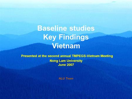 Baseline studies Key Findings Vietnam Presented at the second annual TMPEGS-Vietnam Meeting Nong Lam University June 2007 NLU Team.