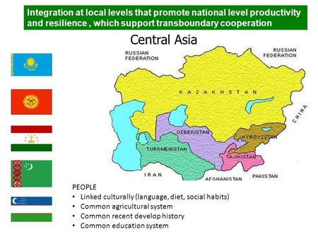 Central Asia PEOPLE Linked culturally (language, diet, social habits) Common agricultural system Common recent develop history Common education system.