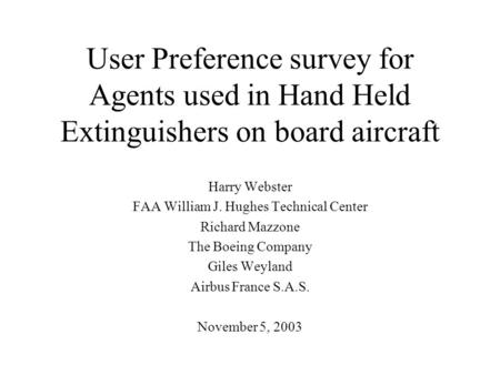 User Preference survey for Agents used in Hand Held Extinguishers on board aircraft Harry Webster FAA William J. Hughes Technical Center Richard Mazzone.