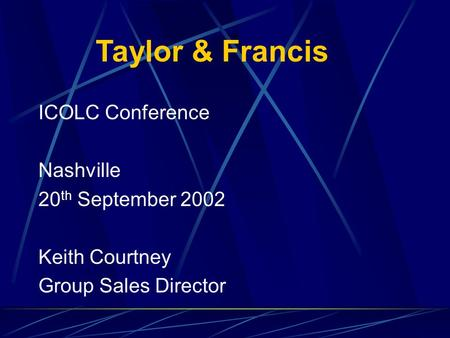 ICOLC Conference Nashville 20 th September 2002 Keith Courtney Group Sales Director Taylor & Francis.